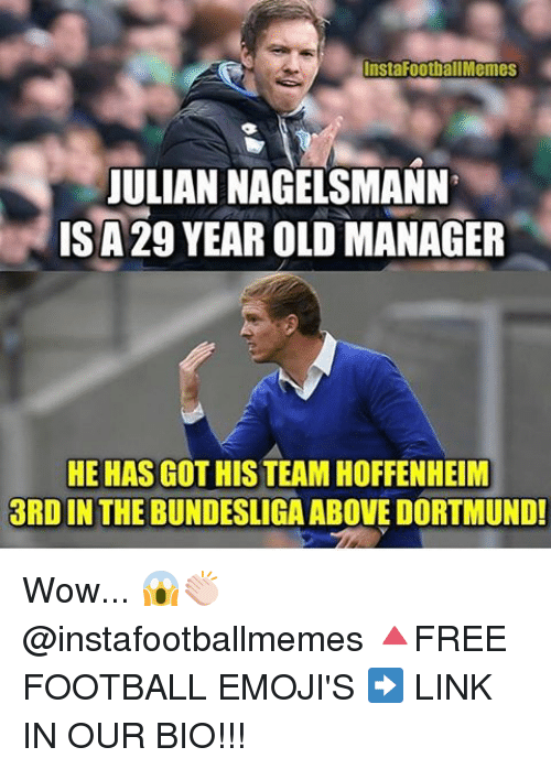 Football, Memes, and Wow: InstaFoot all Memes  JULIAN NAGELSMANN  ISA29 YEAROLD MANAGER  HE HAS GOTHIS TEAM HOFFENHEIM  3RDIN THE BUNDESLIGA ABOVE DORTMUND! Wow... 😱👏🏻 @instafootballmemes 🔺FREE FOOTBALL EMOJI'S ➡️ LINK IN OUR BIO!!!