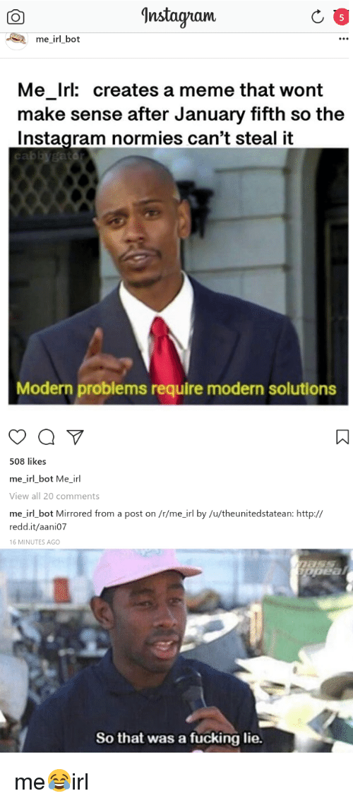 Fucking, Instagram, and Meme: Instagam  me_irl bot  Me_Irl: creates a meme that wont  make sense after January fifth so the  Instagram normies can't steal it  Modern problems require modern solutions  508 likes  mejrl_bot Me-irl  View all 20 comments  me irl bot Mirrored from a post on /r/me_irl by /u/theunitedstatean: http://  redd.it/aani07  16 MINUTES AGO  So that was a fucking lie.