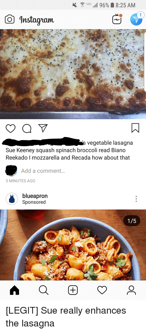 Lasagna, How, and Add: Instagiam  vegetable lasagna  Sue Keeney squash spinach broccoli read Biano  Reekado I mozzarella and Recada how about that  Add a comment..  3 MINUTES AGO  blueapron  Sponsored  1/5 [LEGIT] Sue really enhances the lasagna