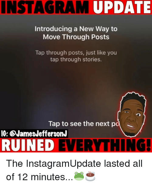 Memes, 🤖, and Next: INSTAGRA  M UPDATE  Introducing a New Way to  Move Through Posts  Tap through posts, just like you  tap through stories.  Tap to see the next p  IG: ®JamesJeffersonJ  RUINED EVERYTHING! The InstagramUpdate lasted all of 12 minutes...🐸☕️
