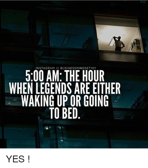 Instagram, Memes, and 🤖: INSTAGRAM 11 BUSINESSMINDSET 101  5:00 AM:THE HOUR  WHEN LEGENDS ARE EITHER  WAKING UP OR GOING  TO BED YES !