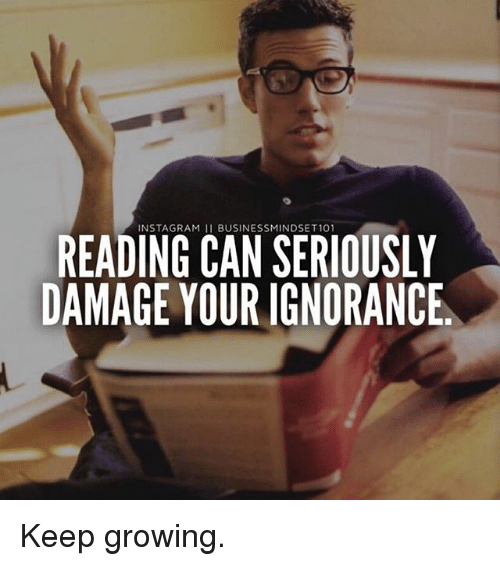 Instagram, Memes, and Ignorance: INSTAGRAM 11 BUSINESSMINDSET101  READING CAN SERIOUSLY  DAMAGE YOUR IGNORANCE Keep growing.