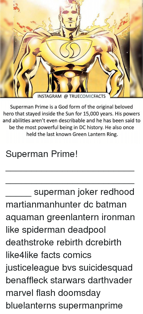 Batman, Facts, and God: INSTAGRAM a TRUE  COMIC  FACTS  Superman Prime is a God form of the original beloved  hero that stayed inside the Sun for 15,000 years. His powers  and abilities aren't even describable and he has been said to  be the most powerful being in DC history. He also once  held the last known Green Lantern Ring. Superman Prime! ⠀_______________________________________________________ superman joker redhood martianmanhunter dc batman aquaman greenlantern ironman like spiderman deadpool deathstroke rebirth dcrebirth like4like facts comics justiceleague bvs suicidesquad benaffleck starwars darthvader marvel flash doomsday bluelanterns supermanprime