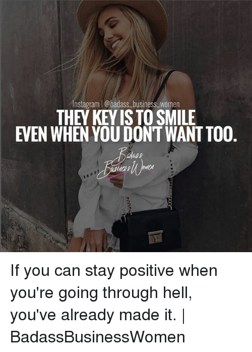 Instagram, Memes, and Business: Instagram | @badass-business_women  THEY KEY IS TO SMILE  EVEN WHEN YOU DONT WANT TO0  dass If you can stay positive when you're going through hell, you've already made it. | BadassBusinessWomen