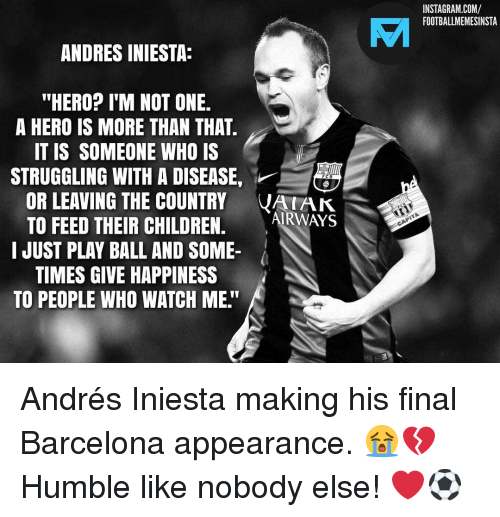"""Barcelona, Children, and Instagram: INSTAGRAM.COM/  FOOTBALLMEMESINSTA  VAI  ANDRES INIESTA:  """"HERO? I'M NOT ONE.  A HERO IS MORE THAN THAT  IT IS SOMEONE WHO IS  STRUGGLING WITH A DISEASE,  OR LEAVING THE COUNTRY VAK  TO FEED THEIR CHILDREN. ARWAYS  I JUST PLAY BALL AND SOME-  TIMES GIVE HAPPINESS  TO PEOPLE WHO WATCH ME."""" Andrés Iniesta making his final Barcelona appearance. 😭💔 Humble like nobody else! ❤️⚽️"""