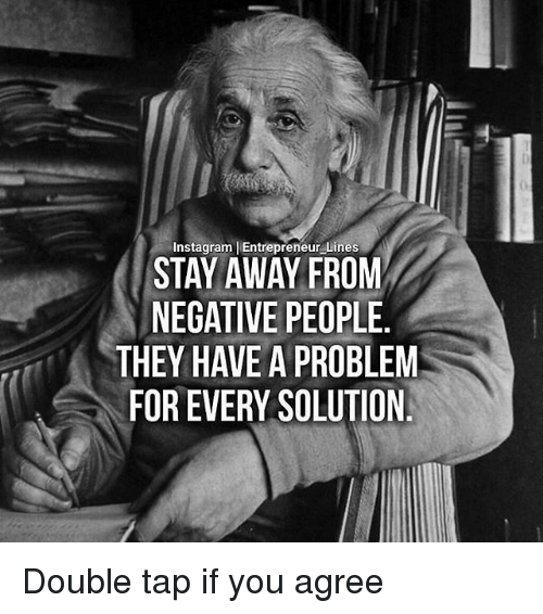 Memes, 🤖, and Tap: Instagram I Entrepreneur Lines  STAY AWAY FROM  NEGATIVE PEOPLE.  THEY HAVE A PROBLEM  FOR EVERY SOLUTION Double tap if you agree