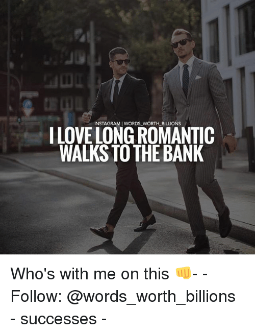 Instagram, Memes, and Bank: INSTAGRAM I WORDS WORTH_ BILLIONS  ILOVE LONG ROMANTIC  WALKS TO THE BANK Who's with me on this 👊- -Follow: @words_worth_billions - successes -