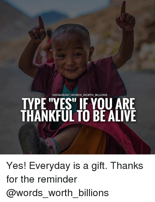 """Alive, Instagram, and Memes: INSTAGRAM I WORDS WORTH_BILLIONS  TYPE """"YES"""" IF YOU ARE  THANKFUL TO BE ALIVE Yes! Everyday is a gift. Thanks for the reminder @words_worth_billions"""