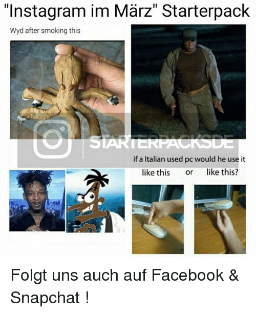 "Facebook, Instagram, and Memes: ""Instagram im Marz"" Starterpack  Wyd after smoking this  SIA  if an Italian used pc would he use it  like this  or  like this? Folgt uns auch auf Facebook & Snapchat !"