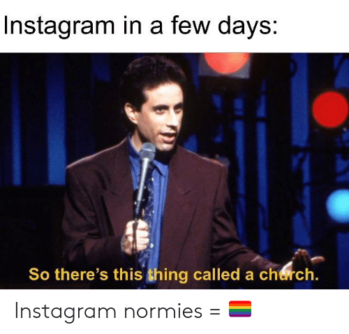 Instagram, Reddit, and Thing: Instagram in a few days:  So there's this thing called a cheirch Instagram normies = 🏳️🌈
