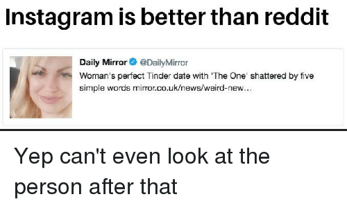 Instagram, News, and Reddit: Instagram is better than reddit  Daily Mirror @DailyMirror  Woman's perfect Tinder date with The One shattered by five  simple words miror.co.uk/news/weird-new...