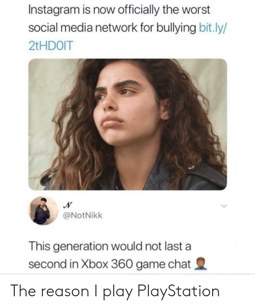 Instagram, PlayStation, and Social Media: Instagram is now officially the worst  social media network for bullying bit.ly/  2tHDOIT  N  @NotNikk  This generation would not last a  second in Xbox 360 game chat The reason I play PlayStation