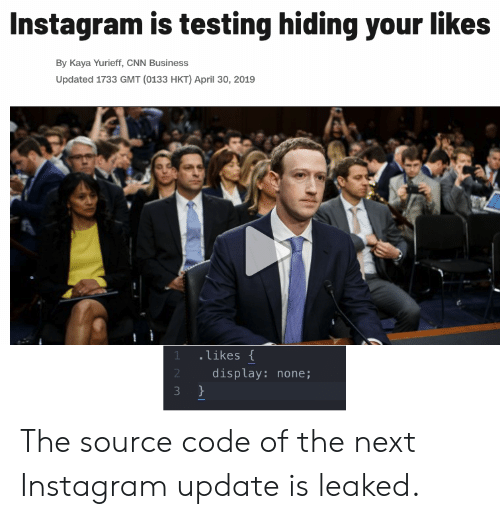 cnn.com, Instagram, and Business: Instagram is testing hiding your likes  By Kaya Yurieff, CNN Business  Updated 1733 GMT (0133 HKT) April 30, 2019  likes  display: none; The source code of the next Instagram update is leaked.