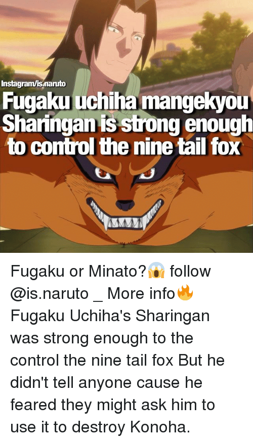 Memes, 🤖, and Fox: Instagram/isnanuto  Fugaku uchiha mangekyou  Sharingan is strong enough  to control the nine tail fox Fugaku or Minato?😱 follow @is.naruto _ More info🔥 Fugaku Uchiha's Sharingan was strong enough to the control the nine tail fox But he didn't tell anyone cause he feared they might ask him to use it to destroy Konoha.