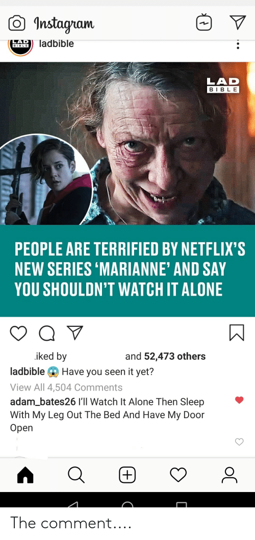 Being Alone, Instagram, and Bible: Instagram  LAD  ladbible  ВIBLE  LAD  BIBLE  PEOPLE ARE TERRIFIED BY NETFLIX'S  NEW SERIES 'MARIANNE' AND SAY  YOU SHOULDN'T WATCH IT ALONE  iked by  and 52,473 others  ladbible  Have you seen it yet?  View All 4,504 Comments  adam_bates26 I'll Watch It Alone Then Sleep  With My Leg Out The Bed And Have My Door  Оpen  ос The comment....