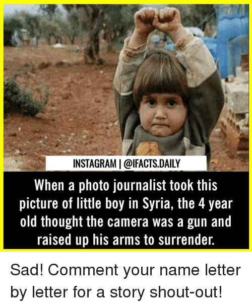 Instagram, Memes, and Camera: INSTAGRAM | @lFACTS.DAILY  When a photo journalist took this  picture of little boy in Syria, the 4 year  old thought the camera was a gun and  raised up his arms to surrender. Sad! Comment your name letter by letter for a story shout-out!