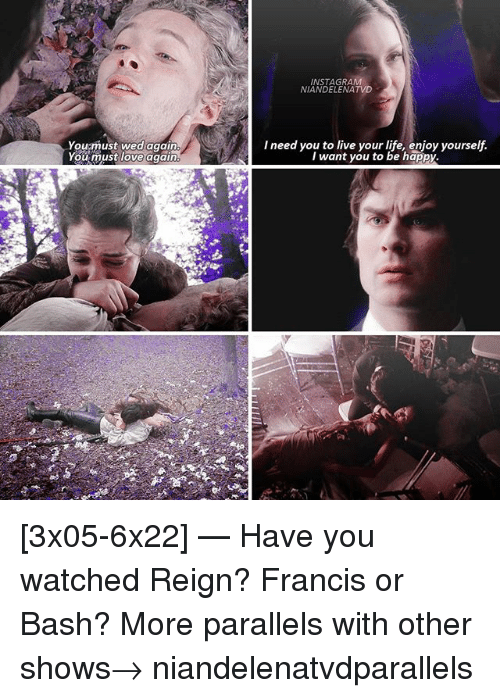 Instagram, Life, and Love: INSTAGRAM  NIANDELENATVD  Youmust wed again  You must love again.  I need you to live your life, enjoy yourself.  I want you to be happy [3x05-6x22] — Have you watched Reign? Francis or Bash? More parallels with other shows→ niandelenatvdparallels