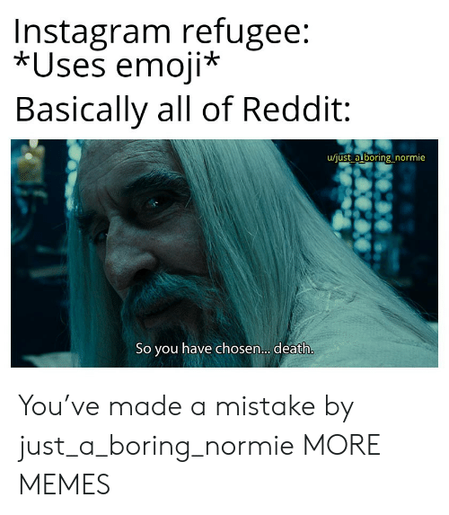 Dank, Emoji, and Instagram: Instagram refugee:  *Uses emoji*  Basically all of Reddit  u/just a boring normie  So you have chosen... death. You've made a mistake by just_a_boring_normie MORE MEMES