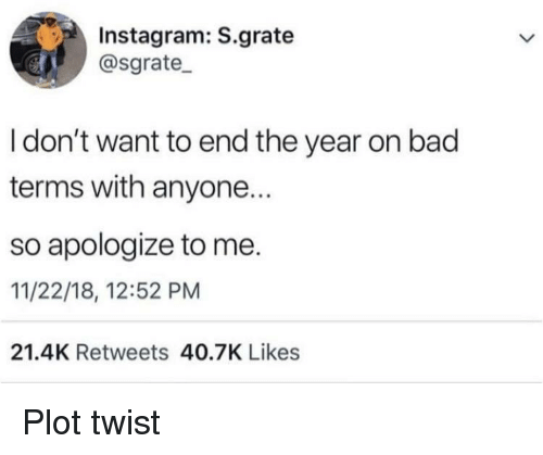 Bad, Instagram, and Plot: Instagram: S.grate  @sgrate_  I don't want to end the year on bad  terms with anyone.  so apologize to me.  11/22/18, 12:52 PM  21.4K Retweets 40.7K Likes Plot twist