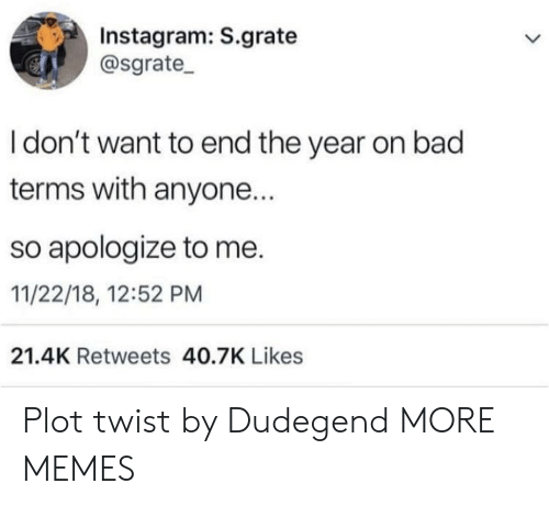 Bad, Dank, and Instagram: Instagram: S.grate  @sgrate_  I don't want to end the year on bad  terms with anyone.  so apologize to me.  11/22/18, 12:52 PM  21.4K Retweets 40.7K Likes Plot twist by Dudegend MORE MEMES