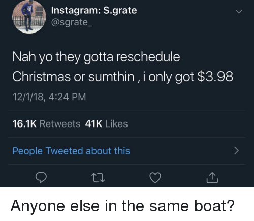 Christmas, Instagram, and Yo: Instagram: S.grate  @sgrate  Nah yo they gotta reschedule  Christmas or sumthin, i only got $3.98  12/1/18, 4:24 PM  16.1K Retweets 41K Likes  People Tweeted about this Anyone else in the same boat?