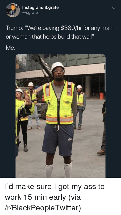 "Blackpeopletwitter, Instagram, and Work: Instagram: S.grate  @sgrate_  Trump: ""We're paying $380/hr for any man  or woman that helps build that wall""  Me: I'd make sure I got my ass to work 15 min early (via /r/BlackPeopleTwitter)"