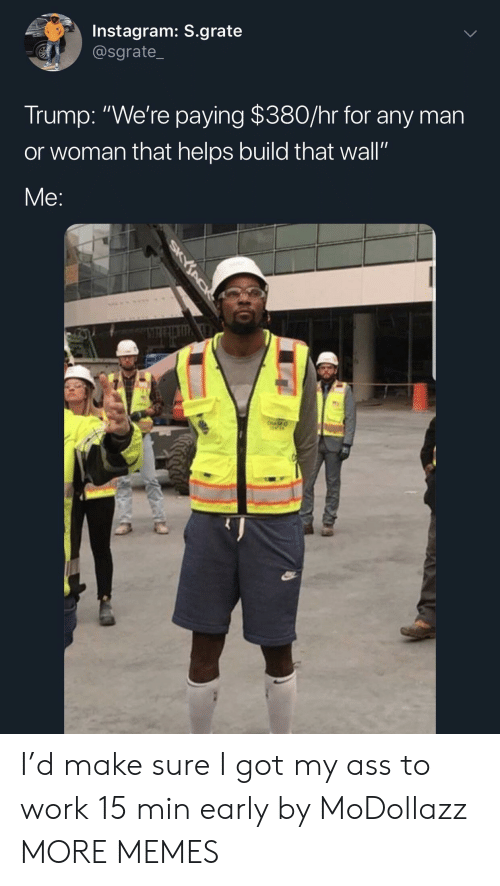 """Ass, Dank, and Instagram: Instagram: S.grate  @sgrate_  Trump: """"We're paying $380/hr for any man  or woman that helps build that wall""""  Me: I'd make sure I got my ass to work 15 min early by MoDollazz MORE MEMES"""
