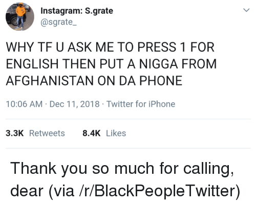 Blackpeopletwitter, Instagram, and Iphone: Instagram: S.grate  @sgrate  WHY TF U ASK ME TO PRESS 1 FOR  ENGLISH THEN PUT A NIGGA FROM  AFGHANISTAN ON DA PHONE  10:06 AM Dec 11,2018 Twitter for iPhone  3.3K Retweets8.4K Likes Thank you so much for calling, dear (via /r/BlackPeopleTwitter)