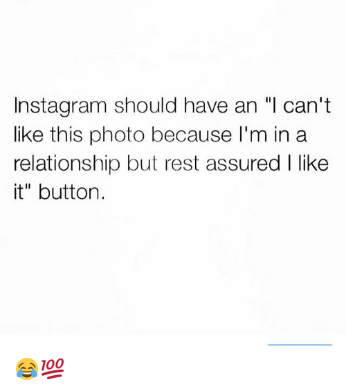 """Funny, Instagram, and In a Relationship: Instagram should have an """"l can't  like this photo because I'm in a  relationship but rest assured I like  it"""" button. 😂💯"""