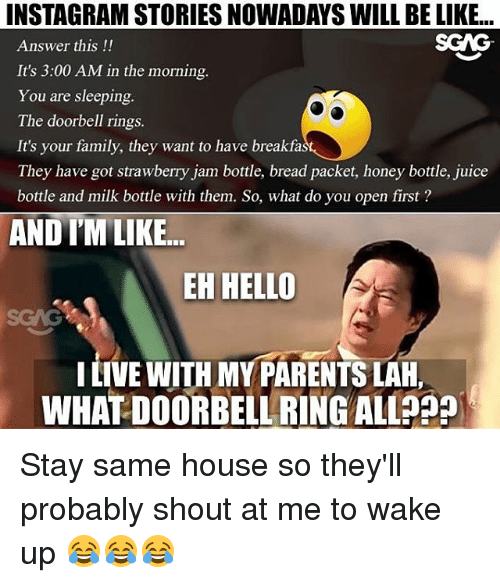 Be Like, Family, and Hello: INSTAGRAM STORIES NOWADAYS WILL BE LIKE..  SGAG  Answer this!!  It's 3:00 AM in the morning.  You are sleeping.  The doorbell rings.  It's your family, they want to have breakfa  They have got strawberry jam bottle, bread packet, honey bottle, juice  bottle and milk bottle with them. So, what do you open first?  AND I'MLIKE...  EH HELLO  I LIVE WITH MY PARENTS LAH,  WHAT DOORBELL RING ALLA9 Stay same house so they'll probably shout at me to wake up 😂😂😂