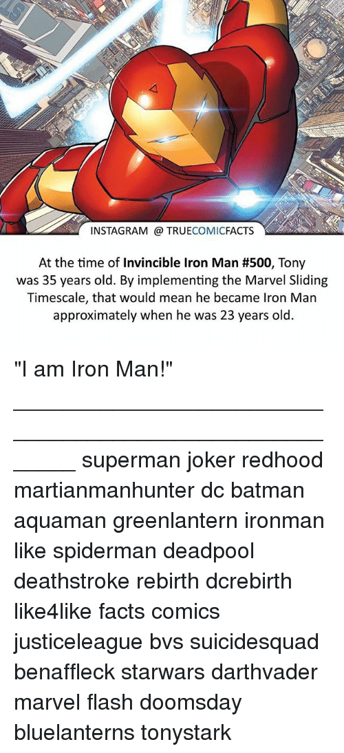 """Batman, Facts, and Instagram: INSTAGRAM TRUE  COMIC  FACTS  At the time of Invincible lron Man #500, Tony  was 35 years old. By implementing the Marvel Sliding  Timescale, that would mean he became lron Man  approximately when he was 23 years old. """"I am Iron Man!"""" ⠀_______________________________________________________ superman joker redhood martianmanhunter dc batman aquaman greenlantern ironman like spiderman deadpool deathstroke rebirth dcrebirth like4like facts comics justiceleague bvs suicidesquad benaffleck starwars darthvader marvel flash doomsday bluelanterns tonystark"""
