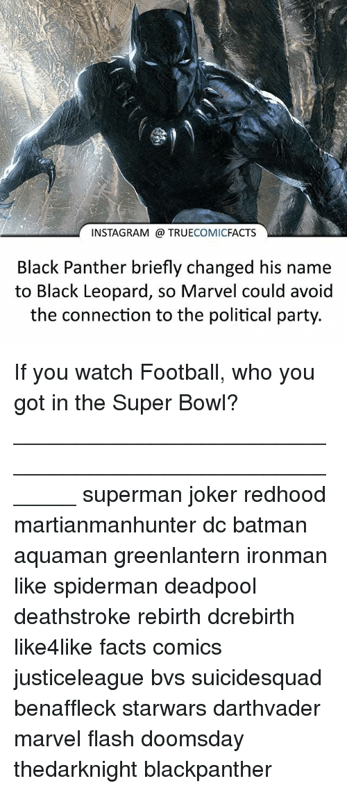 Batman, Facts, and Football: INSTAGRAM TRUE  COMIC  FACTS  Black Panther briefly changed his name  to Black Leopard, so Marvel could avoid  the connection to the political party. If you watch Football, who you got in the Super Bowl? ⠀_______________________________________________________ superman joker redhood martianmanhunter dc batman aquaman greenlantern ironman like spiderman deadpool deathstroke rebirth dcrebirth like4like facts comics justiceleague bvs suicidesquad benaffleck starwars darthvader marvel flash doomsday thedarknight blackpanther