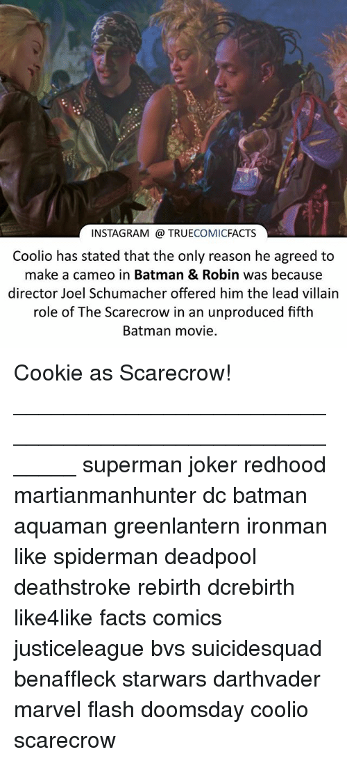 Batman, Coolio, and Facts: INSTAGRAM TRUE  COMIC  FACTS  Coolio has stated that the only reason he agreed to  make a cameo in Batman & Robin was because  director Joel Schumacher offered him the lead villain  role of The Scarecrow in an unproduced fifth  Batman movie. Cookie as Scarecrow! ⠀_______________________________________________________ superman joker redhood martianmanhunter dc batman aquaman greenlantern ironman like spiderman deadpool deathstroke rebirth dcrebirth like4like facts comics justiceleague bvs suicidesquad benaffleck starwars darthvader marvel flash doomsday coolio scarecrow