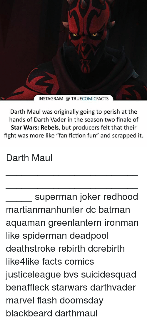 "Batman, Darth Vader, and Facts: INSTAGRAM TRUE  COMIC  FACTS  Darth Maul was originally going to perish at the  hands of Darth Vader in the season two finale of  Star Wars: Rebels, but producers felt that their  fight was more like ""fan fiction fun"" and scrapped it. Darth Maul ⠀_______________________________________________________ superman joker redhood martianmanhunter dc batman aquaman greenlantern ironman like spiderman deadpool deathstroke rebirth dcrebirth like4like facts comics justiceleague bvs suicidesquad benaffleck starwars darthvader marvel flash doomsday blackbeard darthmaul"
