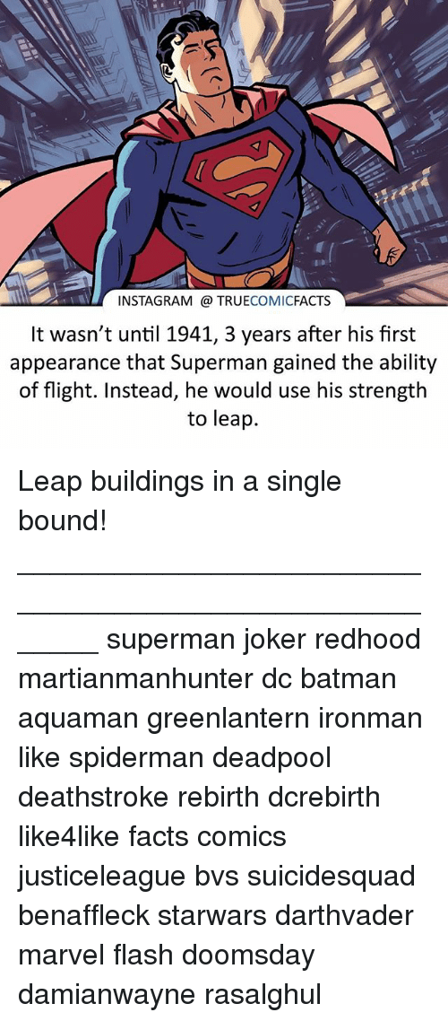 Batman, Facts, and Instagram: INSTAGRAM TRUE  COMIC  FACTS  It wasn't until 1941, 3 years after his first  appearance that Superman gained the ability  of flight. Instead, he would use his strength  to leap. Leap buildings in a single bound! ⠀_______________________________________________________ superman joker redhood martianmanhunter dc batman aquaman greenlantern ironman like spiderman deadpool deathstroke rebirth dcrebirth like4like facts comics justiceleague bvs suicidesquad benaffleck starwars darthvader marvel flash doomsday damianwayne rasalghul