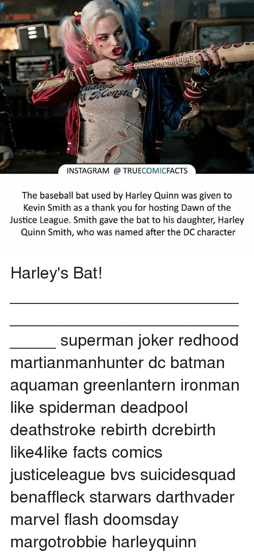 Baseball, Batman, and Facts: INSTAGRAM TRUE  COMIC  FACTS  The baseball bat used by Harley Quinn was given to  Kevin Smith as a thank you for hosting Dawn of the  Justice League. Smith gave the bat daughter, Harley  Quinn Smith, who was named after the DC character Harley's Bat! ⠀_______________________________________________________ superman joker redhood martianmanhunter dc batman aquaman greenlantern ironman like spiderman deadpool deathstroke rebirth dcrebirth like4like facts comics justiceleague bvs suicidesquad benaffleck starwars darthvader marvel flash doomsday margotrobbie harleyquinn