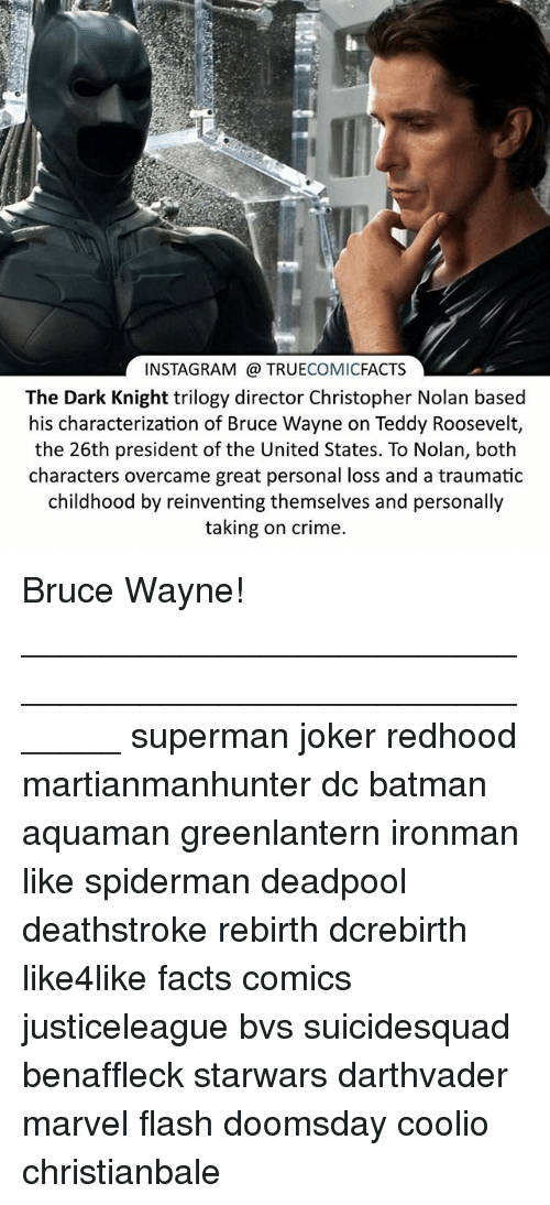 Batman, Coolio, and Crime: INSTAGRAM TRUE  COMIC  FACTS  The Dark Knight trilogy director Christopher Nolan based  his characterization of Bruce Wayne on Teddy Roosevelt,  the 26th president of the United States. To Nolan, both  characters overcame great personal loss and a traumatic  childhood by reinventing themselves and personally  taking on crime. Bruce Wayne! ⠀_______________________________________________________ superman joker redhood martianmanhunter dc batman aquaman greenlantern ironman like spiderman deadpool deathstroke rebirth dcrebirth like4like facts comics justiceleague bvs suicidesquad benaffleck starwars darthvader marvel flash doomsday coolio christianbale