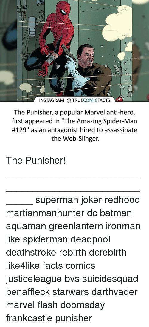"""Batman, Facts, and Instagram: INSTAGRAM TRUE  COMIC  FACTS  The Punisher, a popular Marvel anti-hero,  first appeared in """"The Amazing Spider-Man  #129"""" as an antagonist hired to assassinate  the Web-Slinger. The Punisher! ⠀_______________________________________________________ superman joker redhood martianmanhunter dc batman aquaman greenlantern ironman like spiderman deadpool deathstroke rebirth dcrebirth like4like facts comics justiceleague bvs suicidesquad benaffleck starwars darthvader marvel flash doomsday frankcastle punisher"""