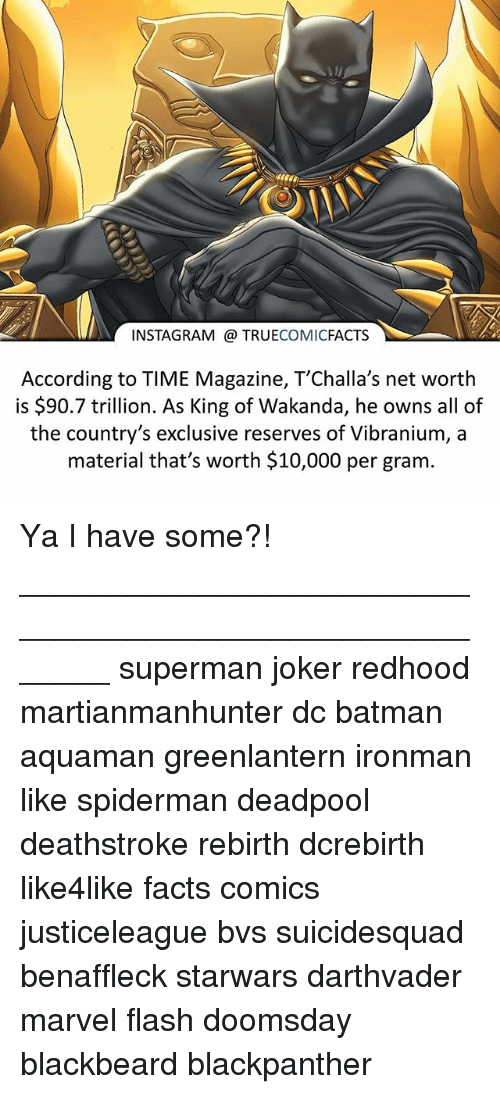 Batman, Facts, and Instagram: INSTAGRAM TRUECOMICFACTS  According to TIME Magazine, T'Challa's net worth  is $90.7 trillion. As King of Wakanda, he owns all of  the country's exclusive reserves of Vibranium, a  material that's worth $10,000 per gram Ya I have some?! ⠀_______________________________________________________ superman joker redhood martianmanhunter dc batman aquaman greenlantern ironman like spiderman deadpool deathstroke rebirth dcrebirth like4like facts comics justiceleague bvs suicidesquad benaffleck starwars darthvader marvel flash doomsday blackbeard blackpanther