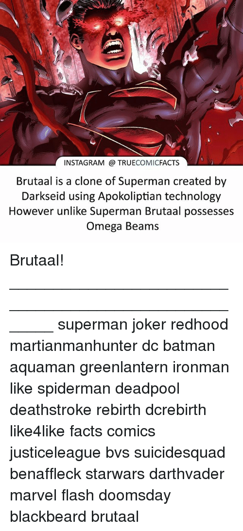 Batman, Facts, and Instagram: INSTAGRAM TRUECOMICFACTS  Brutaal is a clone of Superman created by  Darkseid using Apokoliptian technology  However unlike Superman Brutaal possesses  Omega Beams Brutaal! ⠀_______________________________________________________ superman joker redhood martianmanhunter dc batman aquaman greenlantern ironman like spiderman deadpool deathstroke rebirth dcrebirth like4like facts comics justiceleague bvs suicidesquad benaffleck starwars darthvader marvel flash doomsday blackbeard brutaal