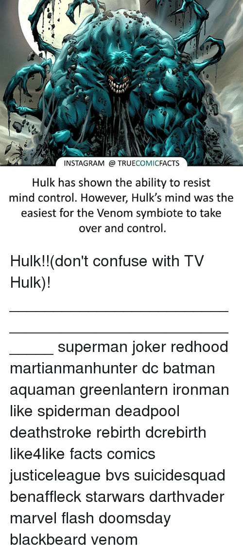 Batman, Facts, and Instagram: INSTAGRAM @ TRUECOMICFACTS  Hulk has shown the ability to resist  mind control. However, Hulk's mind was the  easiest for the Venom symbiote to take  over and control Hulk!!(don't confuse with TV Hulk)! ⠀_______________________________________________________ superman joker redhood martianmanhunter dc batman aquaman greenlantern ironman like spiderman deadpool deathstroke rebirth dcrebirth like4like facts comics justiceleague bvs suicidesquad benaffleck starwars darthvader marvel flash doomsday blackbeard venom
