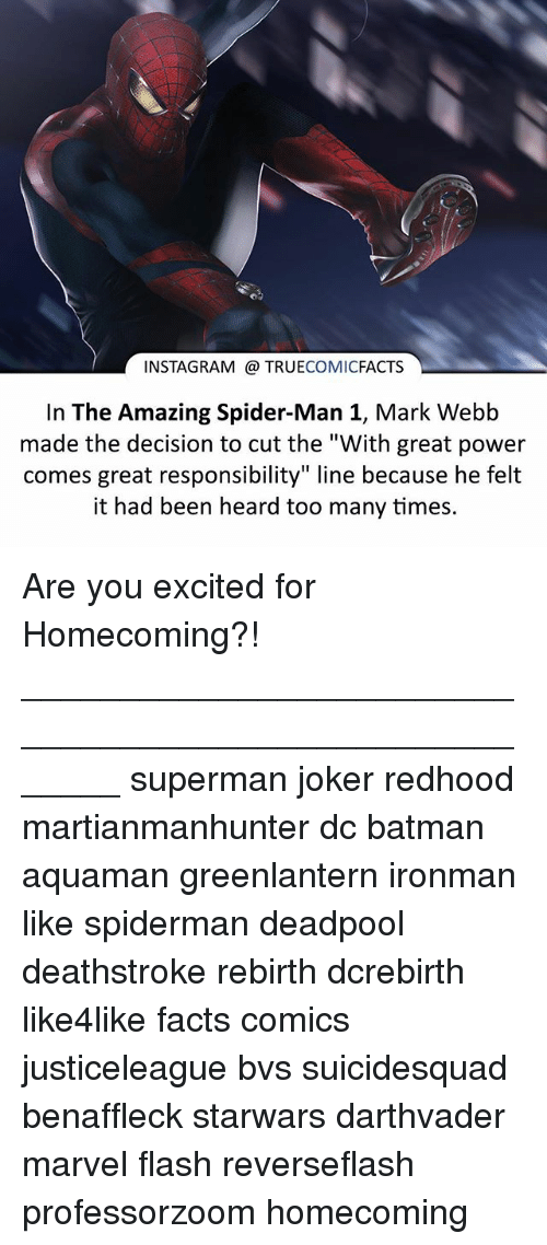 """Batman, Facts, and Instagram: INSTAGRAM TRUECOMICFACTS  In The Amazing Spider-Man 1, Mark Webb  made the decision to cut the """"With great power  comes great responsibility"""" line because he felt  it had been heard too many times. Are you excited for Homecoming?! ⠀_______________________________________________________ superman joker redhood martianmanhunter dc batman aquaman greenlantern ironman like spiderman deadpool deathstroke rebirth dcrebirth like4like facts comics justiceleague bvs suicidesquad benaffleck starwars darthvader marvel flash reverseflash professorzoom homecoming"""