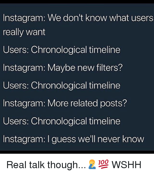 Instagram, Memes, and Wshh: Instagram: We don't know what users  really want  Users: Chronological timeline  Instagram: Maybe new filters?  Users: Chronological timeline  Instagram: More related posts?  Users: Chronological timeline  Instagram: I guess we'll never know Real talk though...🤦♂️💯 WSHH