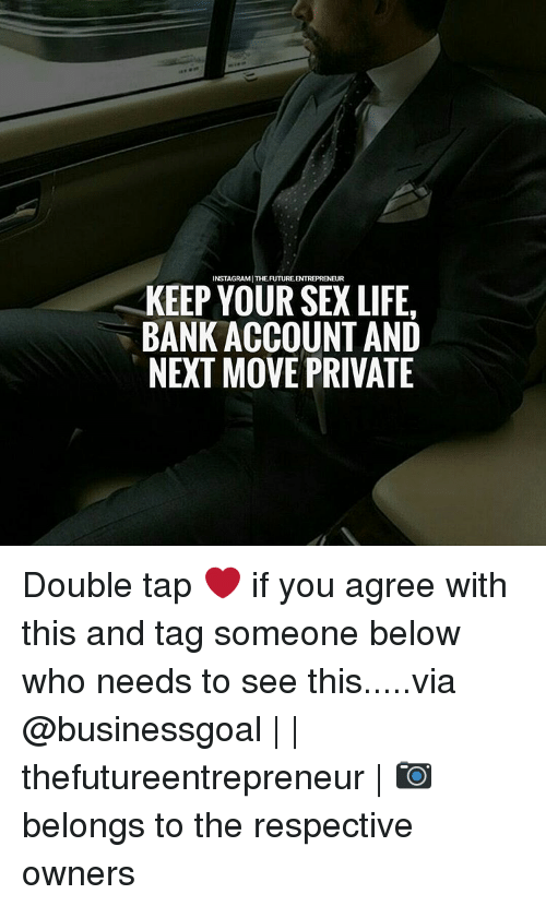Future, Memes, and Respect: INSTAGRAMITHE FUTURE ENTREPRENEUR  KEEP YOUR SEX LIFE.  BANK ACCOUNT AND  NEXT MOVE PRIVATE Double tap ❤ if you agree with this and tag someone below who needs to see this.....via @businessgoal | | thefutureentrepreneur | 📷 belongs to the respective owners