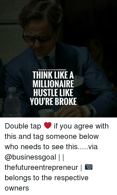 Memes, 🤖, and Hustle: INSTAGRAMITHEFUTUREENTREPRENEUR  THINK LIKE A  MILLIONAIRE  HUSTLE LIKE  YOU'RE BROKE Double tap ❤ if you agree with this and tag someone below who needs to see this.....via @businessgoal | | thefutureentrepreneur | 📷 belongs to the respective owners