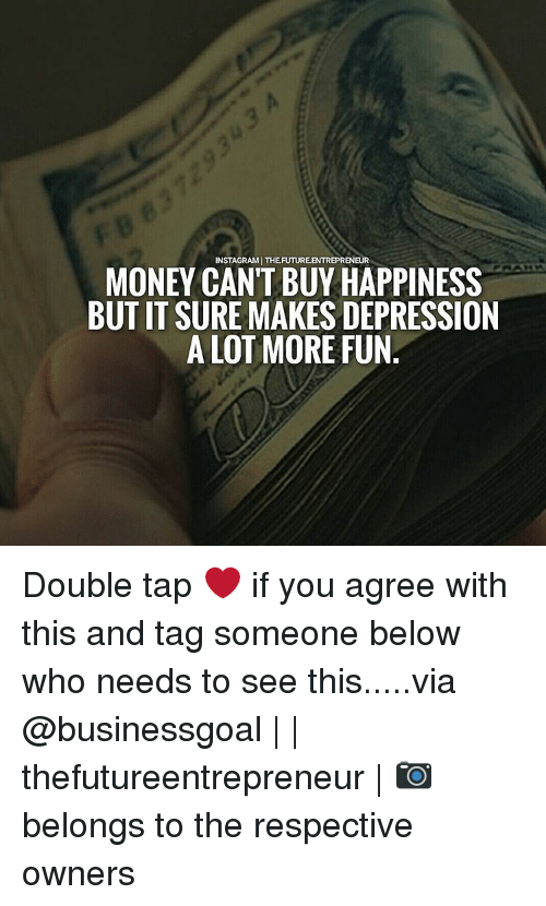 Memes, Money, and Depression: INSTAGRAMJ THEFUTUREENTREPRENEUR  MONEY CANT BUY HAPPINESS  BUT IT SURE MAKES DEPRESSION  A LOT MORE FUN Double tap ❤ if you agree with this and tag someone below who needs to see this.....via @businessgoal | | thefutureentrepreneur | 📷 belongs to the respective owners