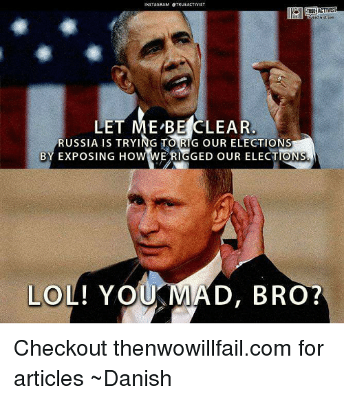 Memes, Russia, and 🤖: INSTAGRAMOTRUEACTIVIST  LET ME BE CLEAR  RUSSIA IS TRYING TORIG OUR ELECTIONS  BY EXPOSING HOW  E RIGGED OUR ELECTIONS  LO  YOUKMAD, BRO? Checkout thenwowillfail.com for articles  ~Danish