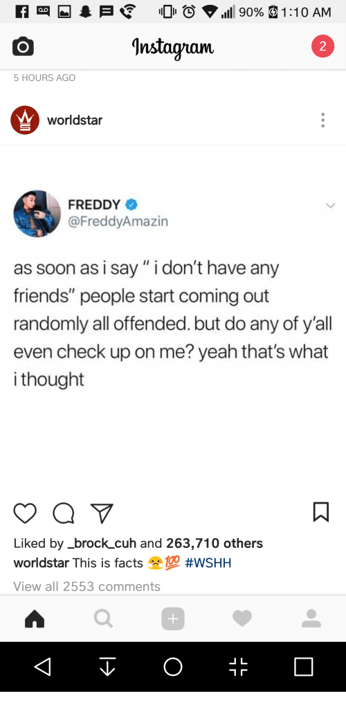 """Facts, Friends, and Soon...: Instaguam  2  5 HOURS AGO  worldstar  FREDDY  @FreddyAmazin  as soon as i say"""" i don't have any  friends"""" people start coming out  randomly all offended. but do any of y'all  even check up on me? yeah that's what  i thought  Liked by_brock_cuh and 263,710 others  worldstar This is facts eye #WSHH  View all 2553 comments  」L"""