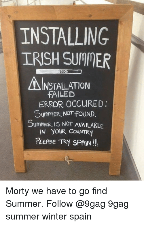 9gag, Irish, and Memes: INSTALLING  IRISH SUMMER  INSTALLATION  fAILED  ERROR OCCURED.  SummeR NOTfouND.  Summer is NOT AVAILABLE  IN YOUR COUNTRY  PLEASE Tky SPAIN Morty we have to go find Summer. Follow @9gag 9gag summer winter spain