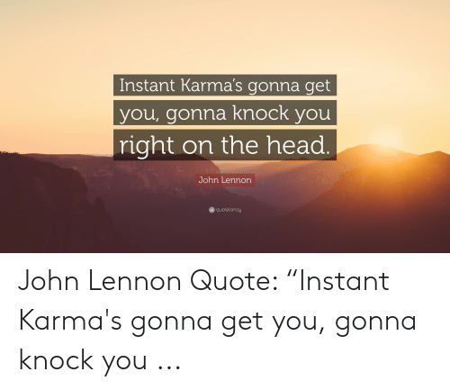 Instant Karma S Gonna Get You Gonna Knock You Right On The Head John Lennon G Quotefancy John Lennon Quote Instant Karma S Gonna Get You Gonna Knock You Head Meme On Me Me